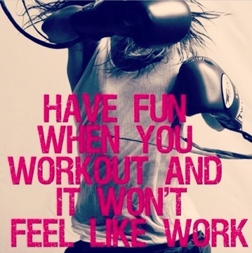 have fun when you  work out and it won't feel like work